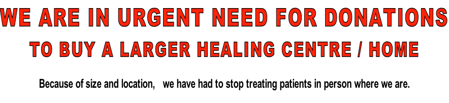 WE ARE IN URGENT NEED FOR DONATIONS TO BUY A LARGER HEALING CENTRE / HOME Because of size and location,   we have had to stop treating patients in person where we are.